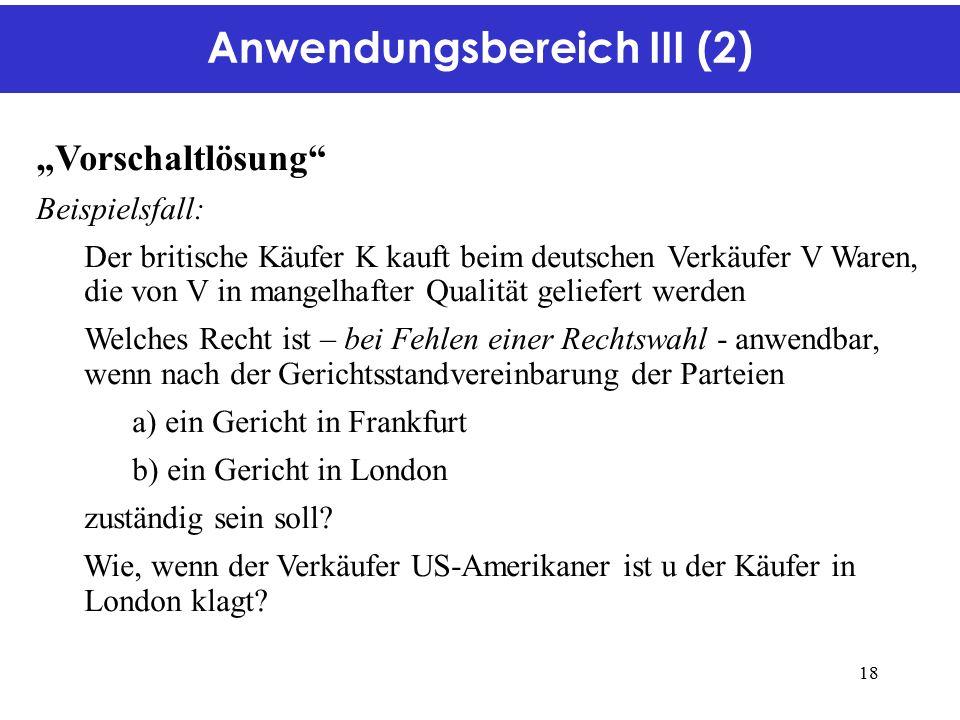 """Anwendungsbereich III (2) """"Vorschaltlösung Beispielsfall: Der britische Käufer K kauft beim deutschen Verkäufer V Waren, die von V in mangelhafter Qualität geliefert werden Welches Recht ist – bei Fehlen einer Rechtswahl - anwendbar, wenn nach der Gerichtsstandvereinbarung der Parteien a) ein Gericht in Frankfurt b) ein Gericht in London zuständig sein soll."""