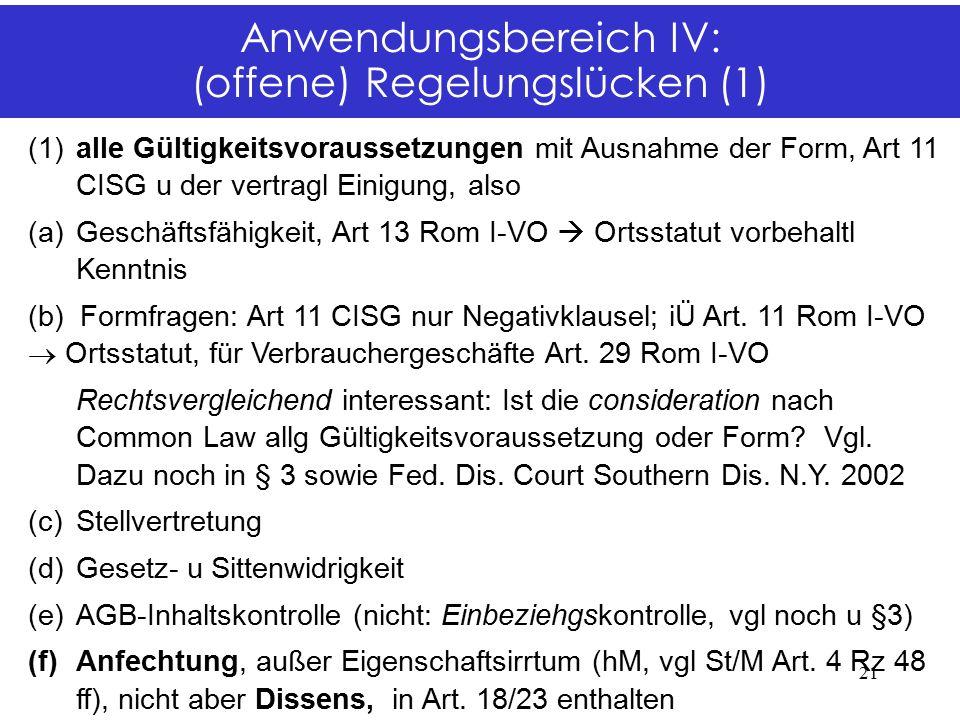 Anwendungsbereich IV: (offene) Regelungslücken (1) (1)alle Gültigkeitsvoraussetzungen mit Ausnahme der Form, Art 11 CISG u der vertragl Einigung, also (a)Geschäftsfähigkeit, Art 13 Rom I-VO  Ortsstatut vorbehaltl Kenntnis (b) Formfragen: Art 11 CISG nur Negativklausel; iÜ Art.