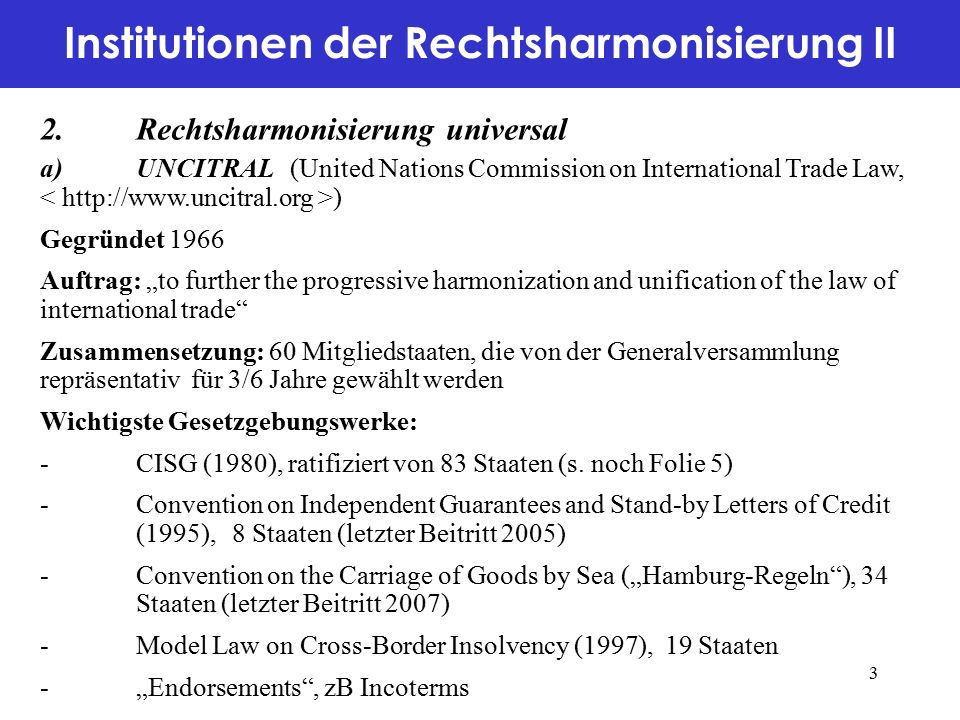 """Institutionen der Rechtsharmonisierung III 2.Rechtsharmonisierung universal (Forts.) b)Unidroit (International Institute for the Unification of Private Law, ) Gegründet 1926 als Suborganisation des Völkerbundes mit Sitz in Rom Auftrag: """"to prepare modern and where appropriate harmonised uniform rules of private law understood in a broad sense Zusammensetzung/Organsiation -Sekretariat als Exekutive -Governing Council: supervises all policy aspects of the means by which the Institute's statutory objectives are to be attained Wichtigste Gesetzgebungswerke: -Principles of International Commercial Contracts (1994/rev."""