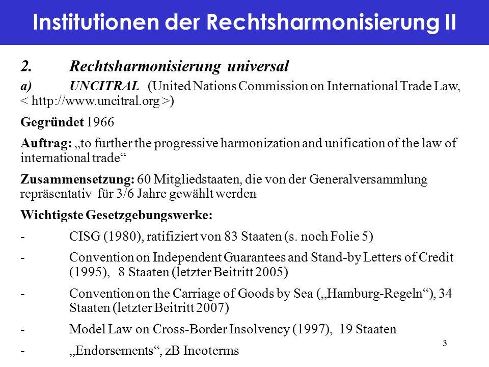"""Institutionen der Rechtsharmonisierung II 2.Rechtsharmonisierung universal a)UNCITRAL (United Nations Commission on International Trade Law, ) Gegründet 1966 Auftrag: """"to further the progressive harmonization and unification of the law of international trade Zusammensetzung: 60 Mitgliedstaaten, die von der Generalversammlung repräsentativ für 3/6 Jahre gewählt werden Wichtigste Gesetzgebungswerke: -CISG (1980), ratifiziert von 83 Staaten (s."""