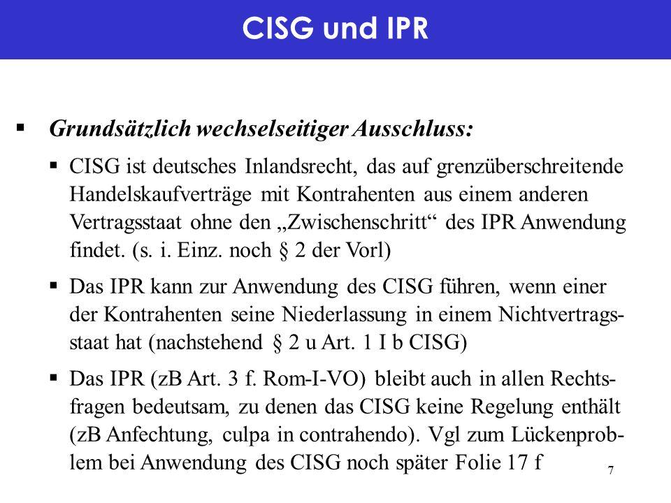 """CISG und IPR  Grundsätzlich wechselseitiger Ausschluss:  CISG ist deutsches Inlandsrecht, das auf grenzüberschreitende Handelskaufverträge mit Kontrahenten aus einem anderen Vertragsstaat ohne den """"Zwischenschritt des IPR Anwendung findet."""