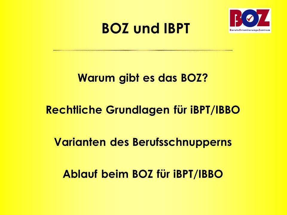 BOZ und IBPT Warum gibt es das BOZ? Rechtliche Grundlagen für iBPT/IBBO Varianten des Berufsschnupperns Ablauf beim BOZ für iBPT/IBBO