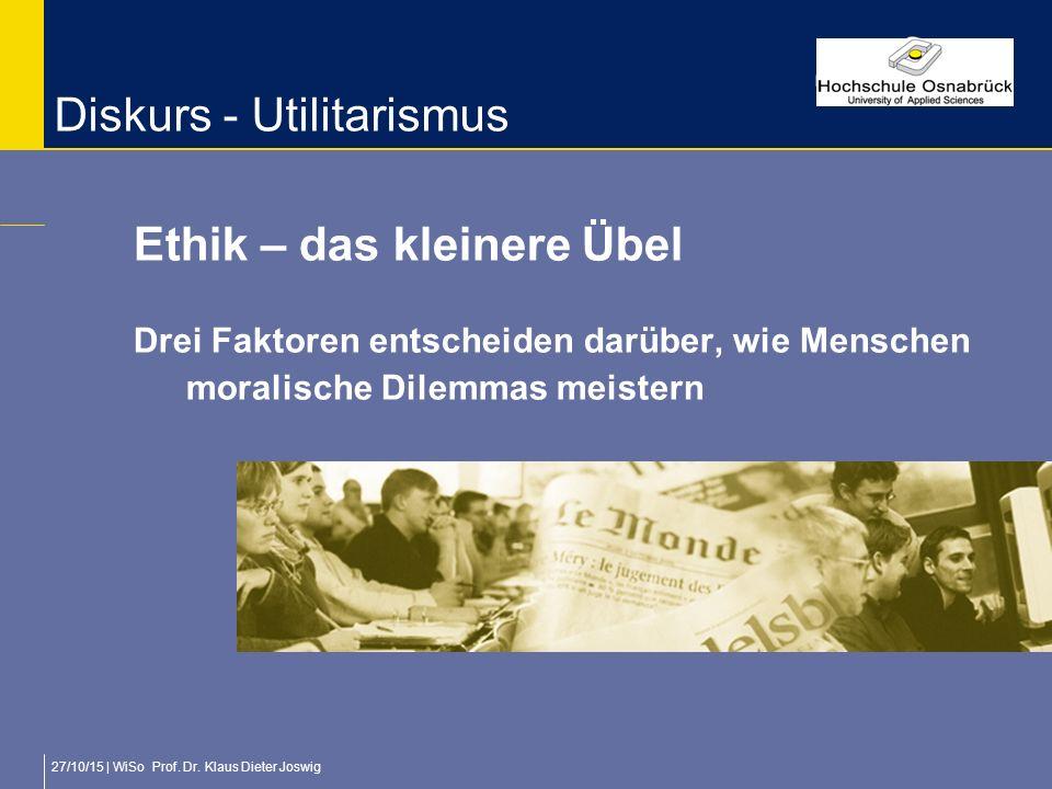 27/10/15 | WiSo Prof. Dr. Klaus Dieter Joswig Diskurs - Utilitarismus Ethik – das kleinere Übel Drei Faktoren entscheiden darüber, wie Menschen morali