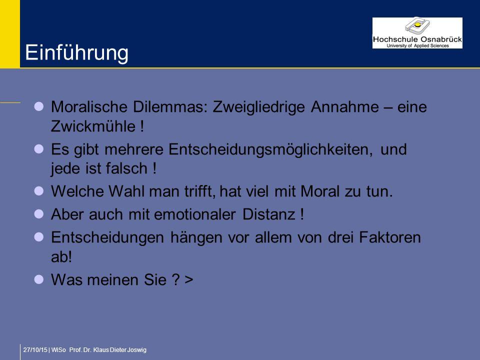 27/10/15 | WiSo Prof. Dr. Klaus Dieter Joswig Einführung Moralische Dilemmas: Zweigliedrige Annahme – eine Zwickmühle ! Es gibt mehrere Entscheidungsm