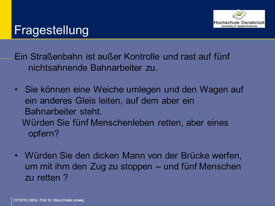 27/10/15 | WiSo Prof. Dr. Klaus Dieter Joswig Fragestellung Ein Straßenbahn ist außer Kontrolle und rast auf fünf nichtsahnende Bahnarbeiter zu. Sie k