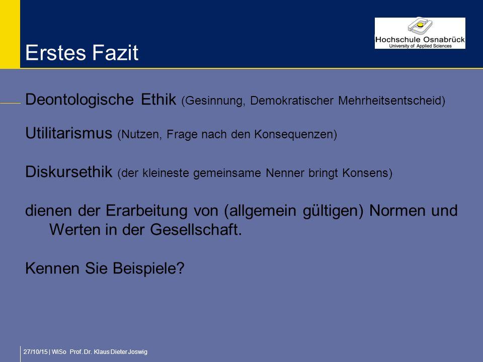 27/10/15 | WiSo Prof. Dr. Klaus Dieter Joswig Erstes Fazit Deontologische Ethik (Gesinnung, Demokratischer Mehrheitsentscheid) Utilitarismus (Nutzen,