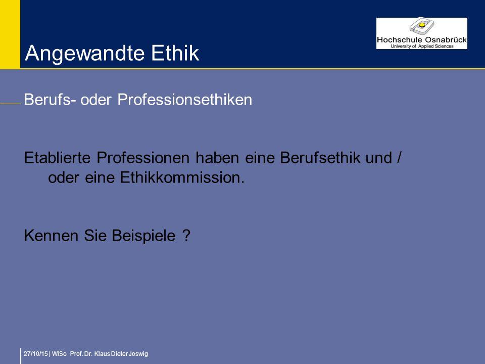 27/10/15 | WiSo Prof. Dr. Klaus Dieter Joswig Angewandte Ethik Berufs- oder Professionsethiken Etablierte Professionen haben eine Berufsethik und / od