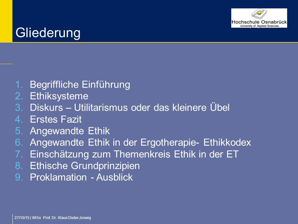 27/10/15 | WiSo Prof. Dr. Klaus Dieter Joswig Gliederung 1.Begriffliche Einführung 2.Ethiksysteme 3.Diskurs – Utilitarismus oder das kleinere Übel 4.E