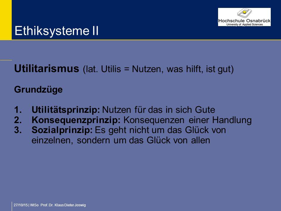 27/10/15 | WiSo Prof. Dr. Klaus Dieter Joswig Ethiksysteme II Utilitarismus (lat. Utilis = Nutzen, was hilft, ist gut) Grundzüge 1.Utilitätsprinzip: N
