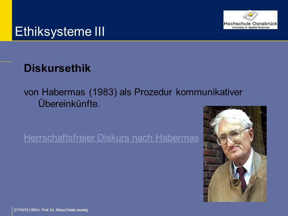 27/10/15 | WiSo Prof. Dr. Klaus Dieter Joswig Ethiksysteme III Diskursethik von Habermas (1983) als Prozedur kommunikativer Übereinkünfte. Herrschafts