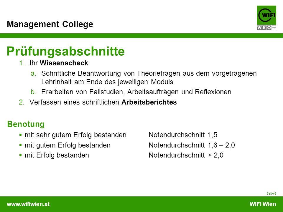 www.wifiwien.atWIFI Wien Management College Prüfungsabschnitte 1.Ihr Wissenscheck a.Schriftliche Beantwortung von Theoriefragen aus dem vorgetragenen Lehrinhalt am Ende des jeweiligen Moduls b.Erarbeiten von Fallstudien, Arbeitsaufträgen und Reflexionen 2.Verfassen eines schriftlichen Arbeitsberichtes Benotung  mit sehr gutem Erfolg bestanden Notendurchschnitt 1,5  mit gutem Erfolg bestanden Notendurchschnitt 1,6 – 2,0  mit Erfolg bestanden Notendurchschnitt > 2,0 Seite 6