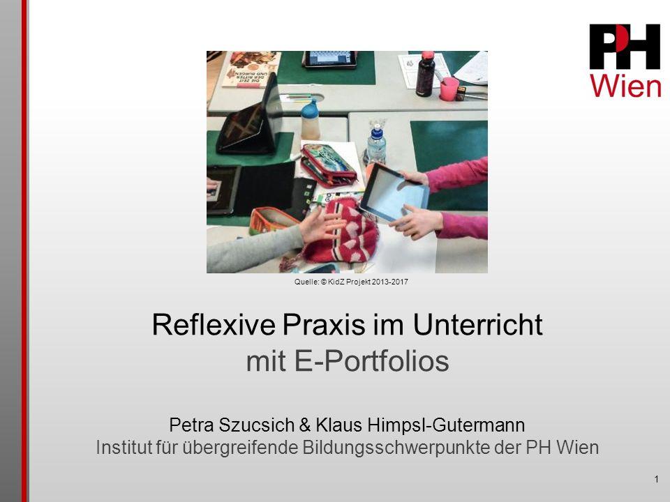 1 Reflexive Praxis im Unterricht mit E-Portfolios Petra Szucsich & Klaus Himpsl-Gutermann Institut für übergreifende Bildungsschwerpunkte der PH Wien Quelle: © KidZ Projekt 2013-2017