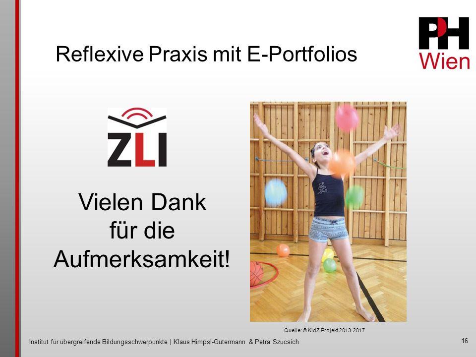 Institut für übergreifende Bildungsschwerpunkte | Klaus Himpsl-Gutermann & Petra Szucsich Reflexive Praxis mit E-Portfolios 16 Vielen Dank für die Aufmerksamkeit.