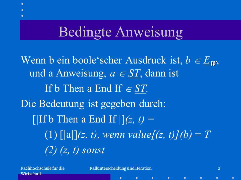 Fachhochschule für die Wirtschaft Fallunterscheidung und Iteration3 Bedingte Anweisung W Wenn b ein boole'scher Ausdruck ist, b  E W, und a Anweisung, a  ST, dann ist If b Then a End If  ST.
