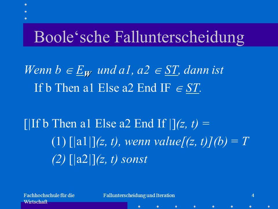 Fachhochschule für die Wirtschaft Fallunterscheidung und Iteration4 Boole'sche Fallunterscheidung W Wenn b  E W und a1, a2  ST, dann ist If b Then a1 Else a2 End IF  ST.