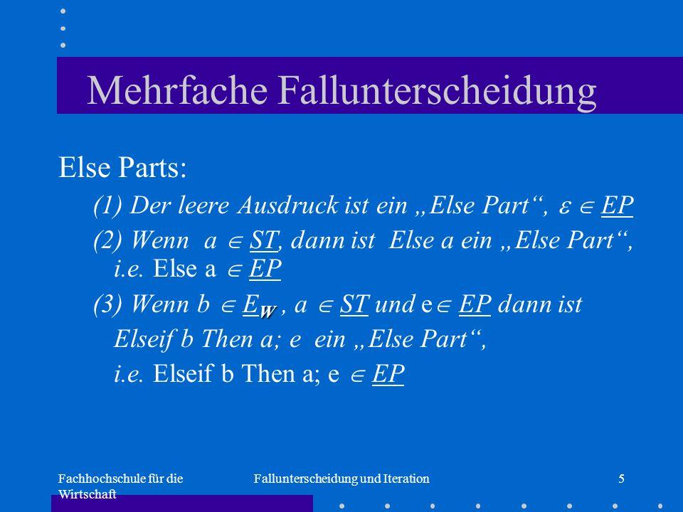 """Fachhochschule für die Wirtschaft Fallunterscheidung und Iteration5 Mehrfache Fallunterscheidung Else Parts: (1) Der leere Ausdruck ist ein """"Else Part ,   EP (2) Wenn a  ST, dann ist Else a ein """"Else Part , i.e."""