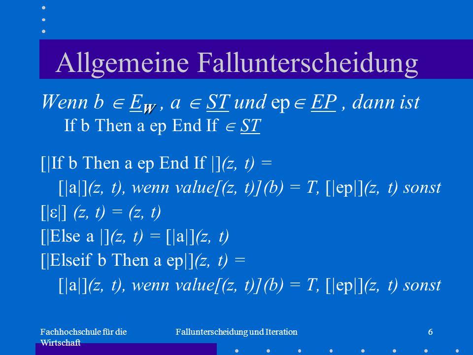 Fachhochschule für die Wirtschaft Fallunterscheidung und Iteration6 Allgemeine Fallunterscheidung W Wenn b  E W, a  ST und ep  EP, dann ist If b Then a ep End If  ST [|If b Then a ep End If |](z, t) = [|a|](z, t), wenn value[(z, t)](b) = T, [|ep|](z, t) sonst [|  |] (z, t) = (z, t) [|Else a |](z, t) = [|a|](z, t) [|Elseif b Then a ep|](z, t) = [|a|](z, t), wenn value[(z, t)](b) = T, [|ep|](z, t) sonst