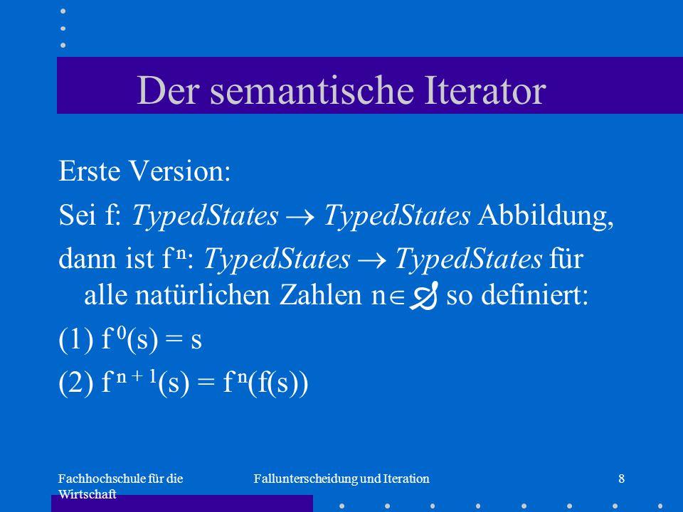 Fachhochschule für die Wirtschaft Fallunterscheidung und Iteration8 Der semantische Iterator Erste Version: Sei f: TypedStates  TypedStates Abbildung, dann ist f n : TypedStates  TypedStates für alle natürlichen Zahlen n   so definiert: (1) f 0 (s) = s (2) f n + 1 (s) = f n (f(s))