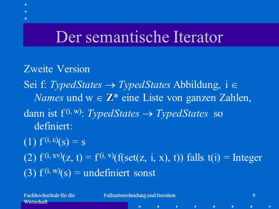 Fachhochschule für die Wirtschaft Fallunterscheidung und Iteration9 Der semantische Iterator Zweite Version Z Sei f: TypedStates  TypedStates Abbildung, i  Names und w  Z* eine Liste von ganzen Zahlen, dann ist f (i, w) : TypedStates  TypedStates so definiert: (1) f (i,  ) (s) = s (2) f (i, xv) (z, t) = f (i, v) (f(set(z, i, x), t)) falls t(i) = Integer (3) f (i, w) (s) = undefiniert sonst