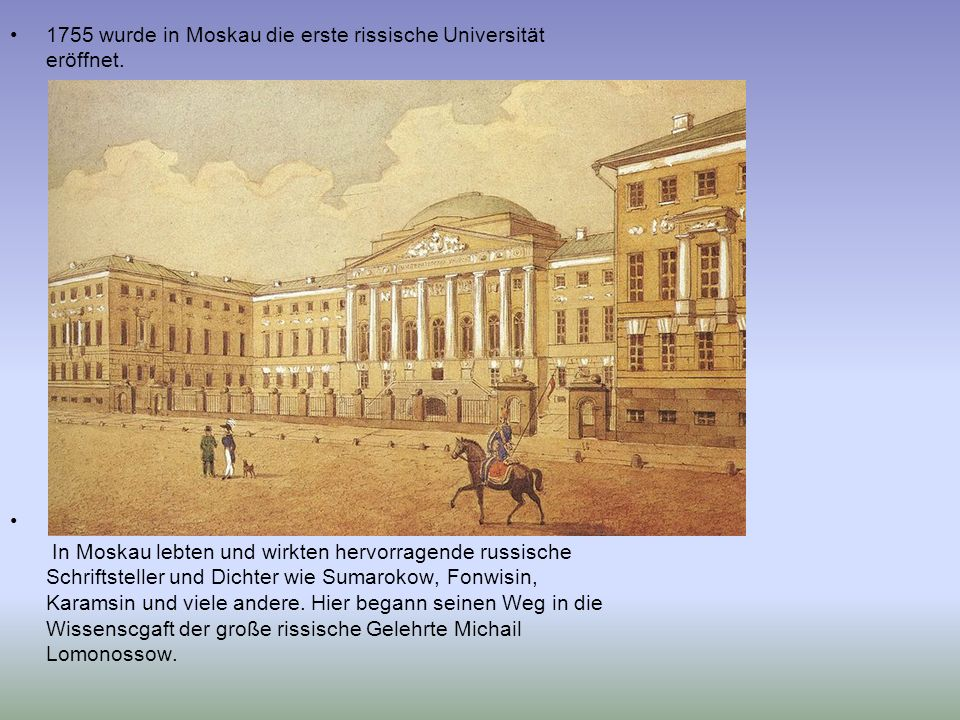 1755 wurde in Moskau die erste rissische Universität eröffnet. In Moskau lebten und wirkten hervorragende russische Schriftsteller und Dichter wie Sum