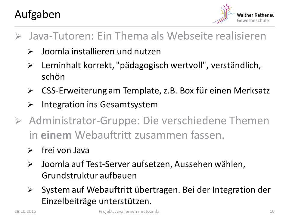 Aufgaben 28.10.2015Projekt: Java lernen mit Joomla  Java-Tutoren: Ein Thema als Webseite realisieren  Joomla installieren und nutzen  Lerninhalt korrekt, pädagogisch wertvoll , verständlich, schön  CSS-Erweiterung am Template, z.B.