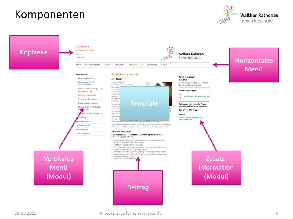 Komponenten 28.10.2015Projekt: Java lernen mit Joomla6 Kopfzeile Horizontales Menü Beitrag Vertikales Menü (Modul) Vertikales Menü (Modul) Zusatz- information (Modul) Zusatz- information (Modul) Template