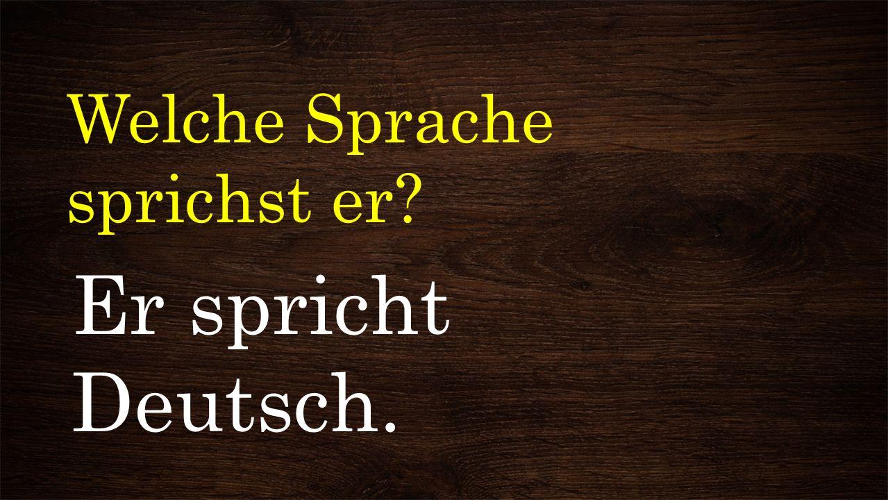 Welche Sprache sprichst er? Er spricht Deutsch.