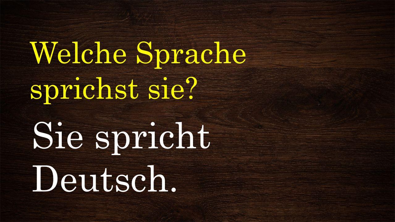 Welche Sprache sprichst sie? Sie spricht Deutsch.