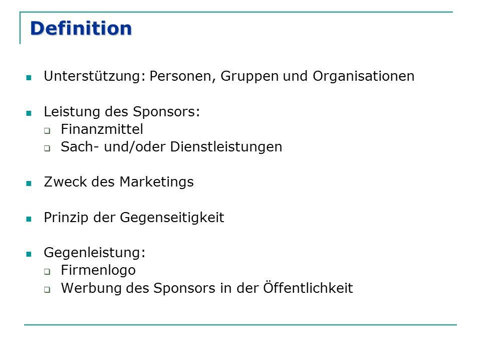 Definition Unterstützung: Personen, Gruppen und Organisationen Leistung des Sponsors:  Finanzmittel  Sach- und/oder Dienstleistungen Zweck des Marketings Prinzip der Gegenseitigkeit Gegenleistung:  Firmenlogo  Werbung des Sponsors in der Öffentlichkeit