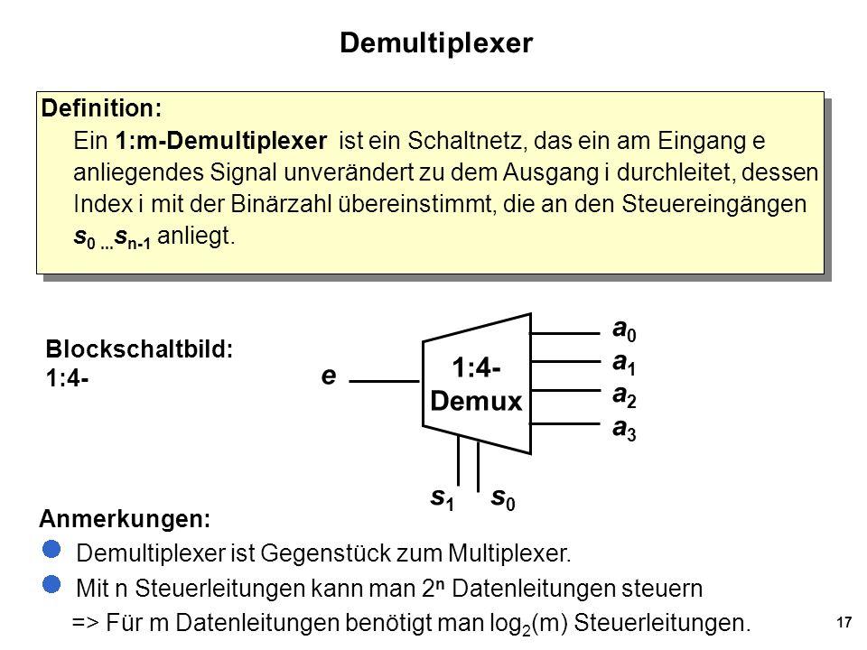 17 Demultiplexer Blockschaltbild: 1:4- Definition: Ein 1:m-Demultiplexer ist ein Schaltnetz, das ein am Eingang e anliegendes Signal unverändert zu de