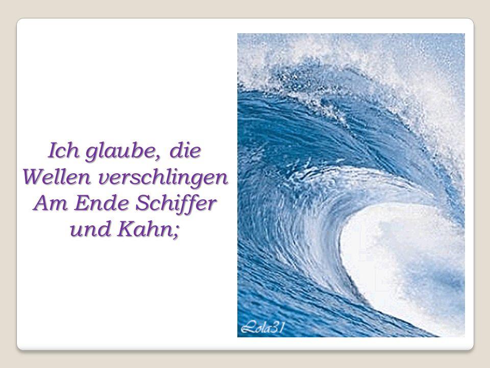 Ich glaube, die Wellen verschlingen Am Ende Schiffer und Kahn;