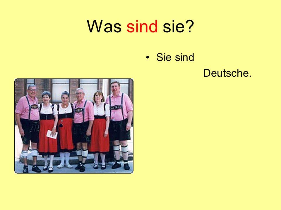 Was sind sie? Sie sind Deutsche.