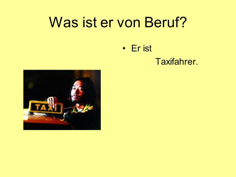 Was ist er von Beruf? Er ist Taxifahrer.