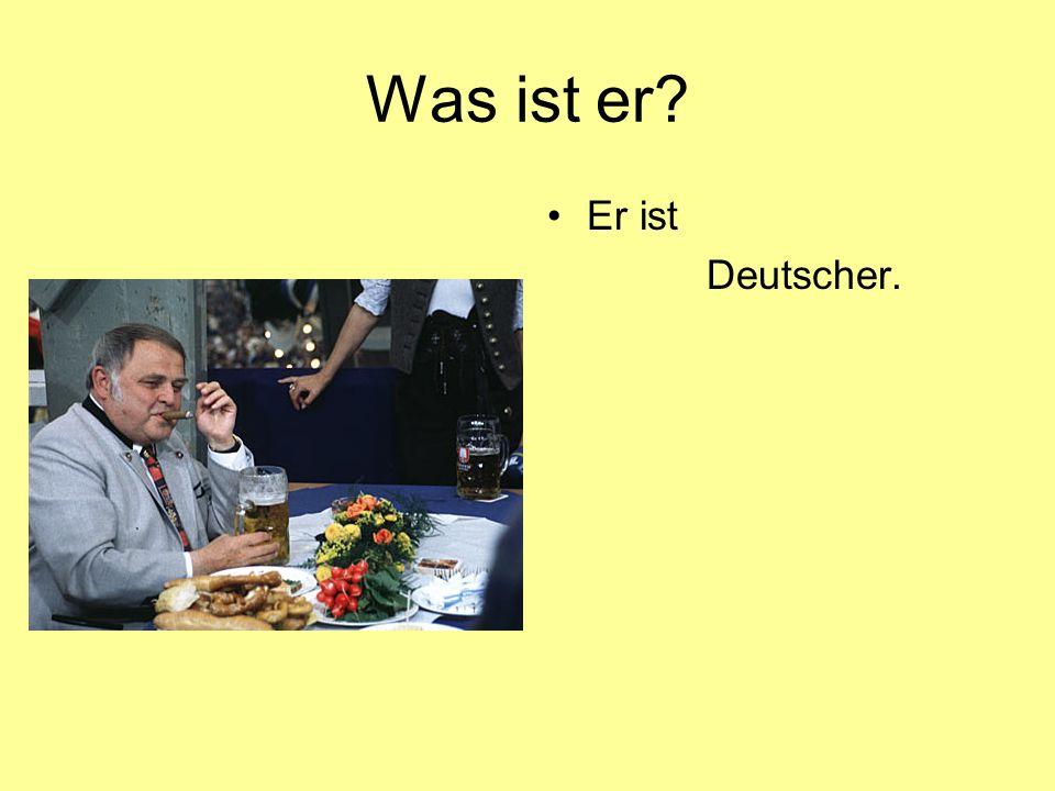 Was ist er? Er ist Deutscher.