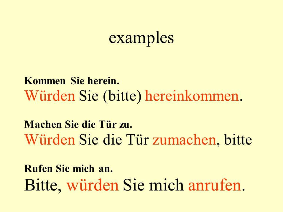 examples Kommen Sie herein. Würden Sie (bitte) hereinkommen.