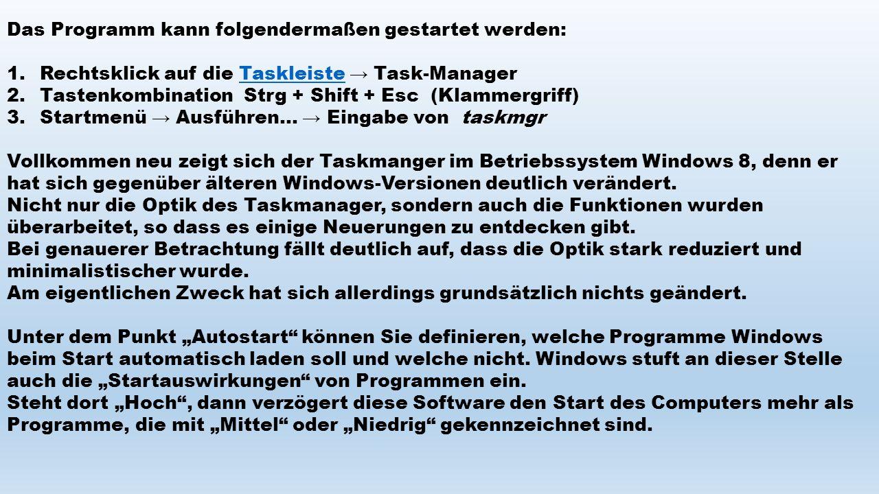 Das Programm kann folgendermaßen gestartet werden: 1.Rechtsklick auf die Taskleiste → Task-ManagerTaskleiste 2.Tastenkombination Strg + Shift + Esc (Klammergriff) 3.Startmenü → Ausführen...