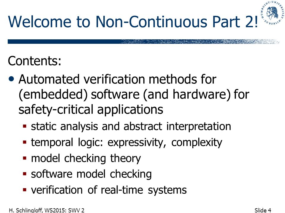 Slide 4 H. Schlingloff, WS2015: SWV 2 Welcome to Non-Continuous Part 2! Contents: Automated verification methods for (embedded) software (and hardware