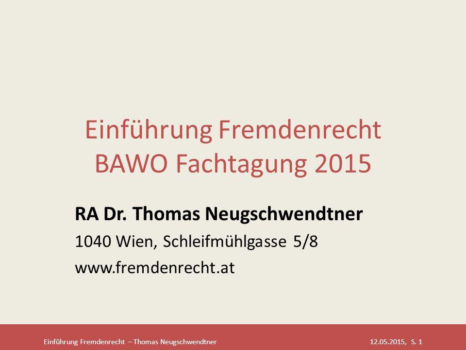 Einführung Fremdenrecht – Thomas Neugschwendtner 12.05.2015, S. 1 Einführung Fremdenrecht BAWO Fachtagung 2015 RA Dr. Thomas Neugschwendtner 1040 Wien