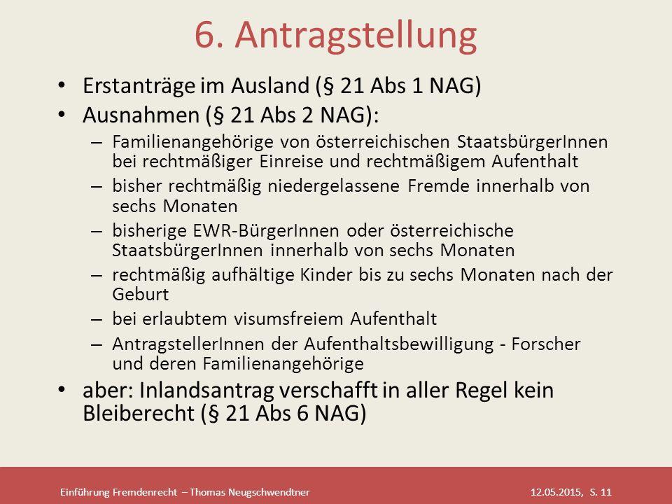 Einführung Fremdenrecht – Thomas Neugschwendtner 12.05.2015, S. 11 6. Antragstellung Erstanträge im Ausland (§ 21 Abs 1 NAG) Ausnahmen (§ 21 Abs 2 NAG