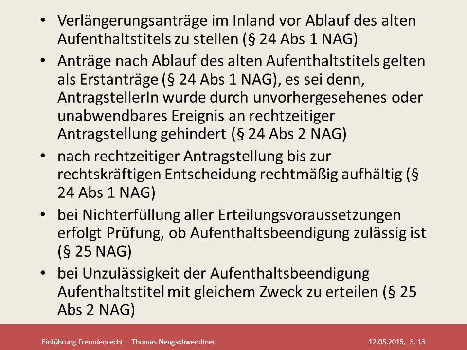 Einführung Fremdenrecht – Thomas Neugschwendtner 12.05.2015, S. 13 Verlängerungsanträge im Inland vor Ablauf des alten Aufenthaltstitels zu stellen (§