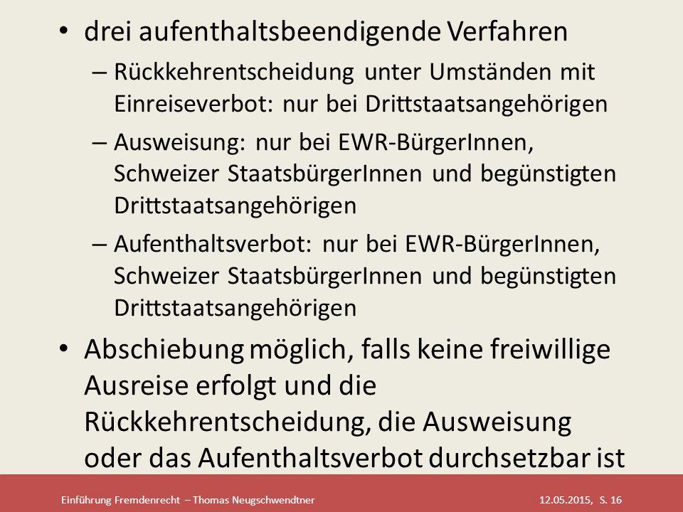 Einführung Fremdenrecht – Thomas Neugschwendtner 12.05.2015, S. 16 drei aufenthaltsbeendigende Verfahren – Rückkehrentscheidung unter Umständen mit Ei