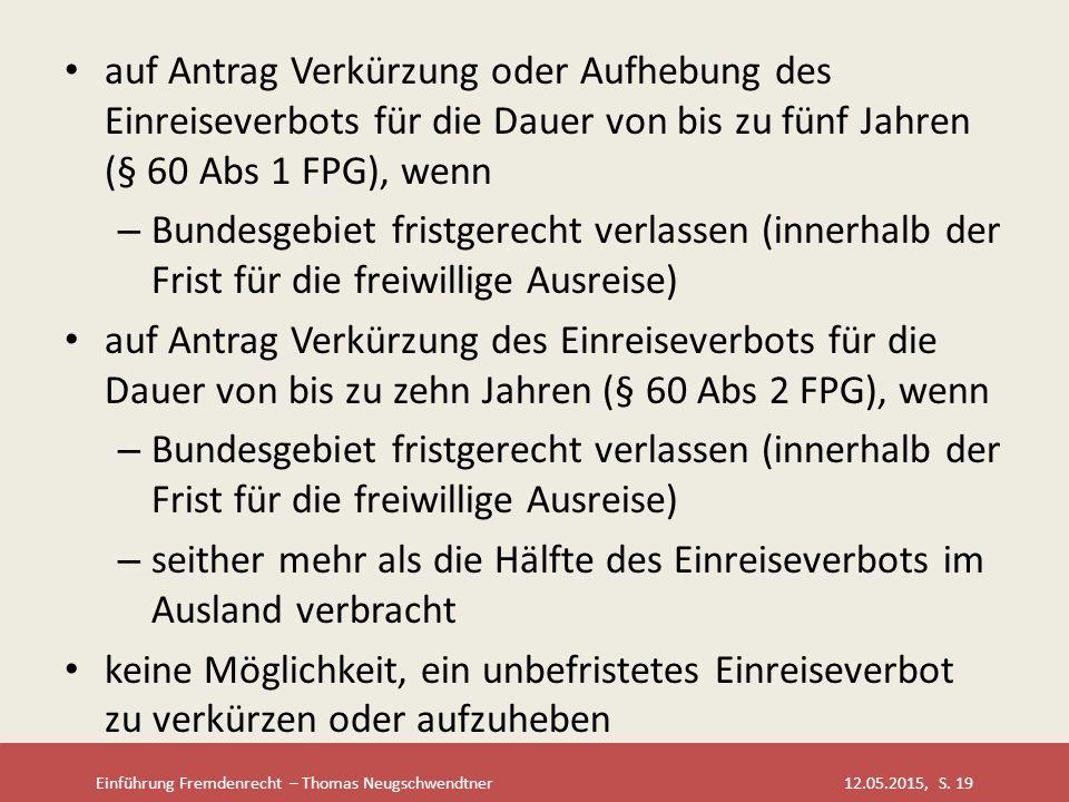 Einführung Fremdenrecht – Thomas Neugschwendtner 12.05.2015, S. 19 auf Antrag Verkürzung oder Aufhebung des Einreiseverbots für die Dauer von bis zu f