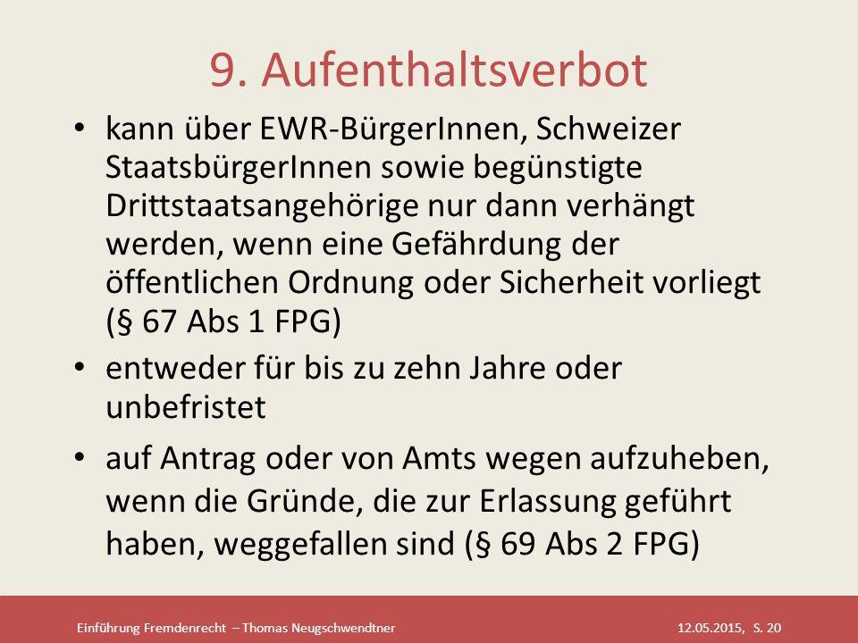 Einführung Fremdenrecht – Thomas Neugschwendtner 12.05.2015, S. 20 9. Aufenthaltsverbot kann über EWR-BürgerInnen, Schweizer StaatsbürgerInnen sowie b