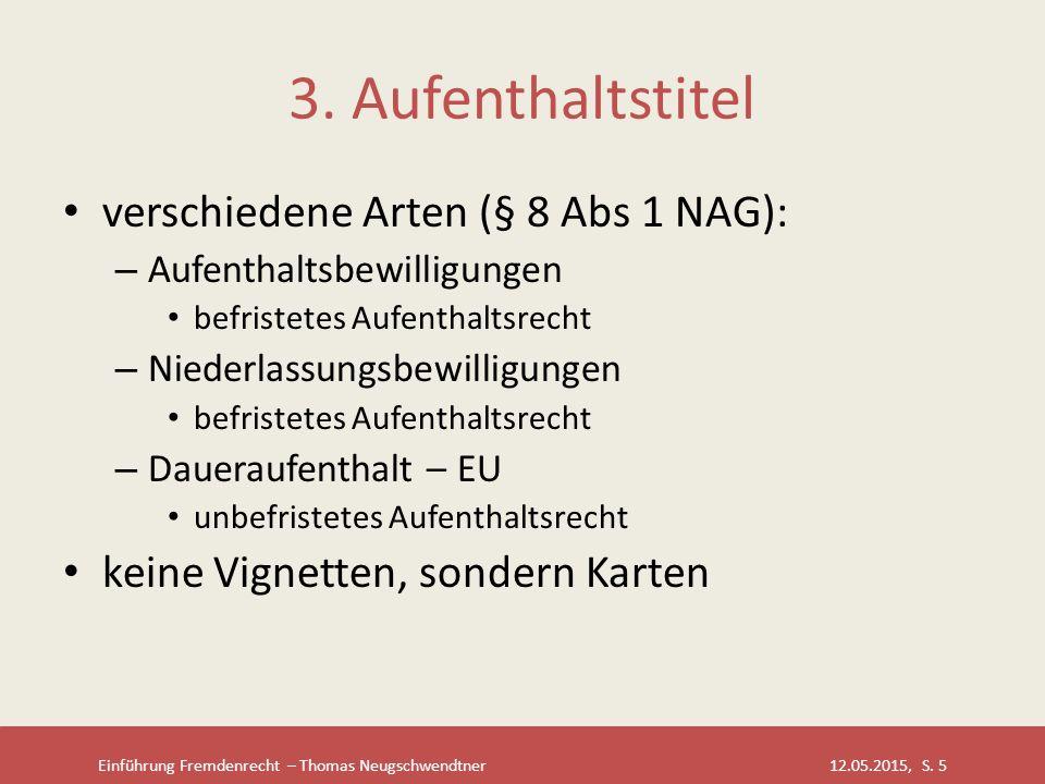 Einführung Fremdenrecht – Thomas Neugschwendtner 12.05.2015, S. 5 3. Aufenthaltstitel verschiedene Arten (§ 8 Abs 1 NAG): – Aufenthaltsbewilligungen b