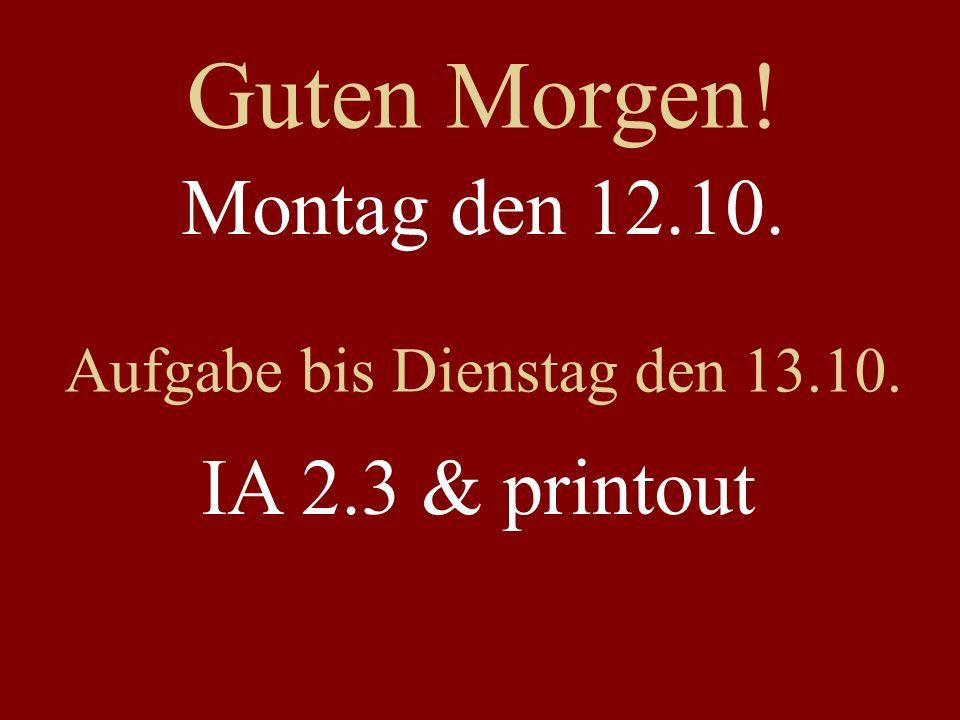 Guten Morgen! Montag den 12.10. Aufgabe bis Dienstag den 13.10. IA 2.3 & printout
