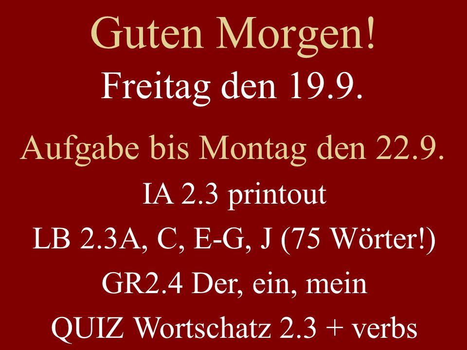 Guten Morgen! Freitag den 19.9. Aufgabe bis Montag den 22.9. IA 2.3 printout LB 2.3A, C, E-G, J (75 Wörter!) GR2.4 Der, ein, mein QUIZ Wortschatz 2.3