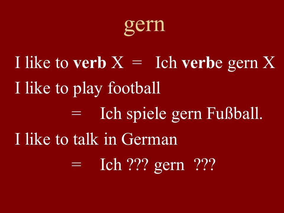 gern I like to verb X = Ich verbe gern X I like to play football =Ich spiele gern Fußball. I like to talk in German =Ich ??? gern ???