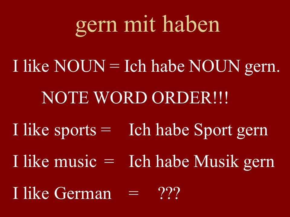 gern mit haben I like NOUN = Ich habe NOUN gern. NOTE WORD ORDER!!! I like sports =Ich habe Sport gern I like music =Ich habe Musik gern I like German
