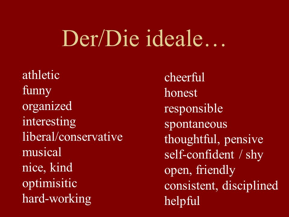 Der/Die ideale… athletic funny organized interesting liberal/conservative musical nice, kind optimisitic hard-working cheerful honest responsible spontaneous thoughtful, pensive self-confident / shy open, friendly consistent, disciplined helpful