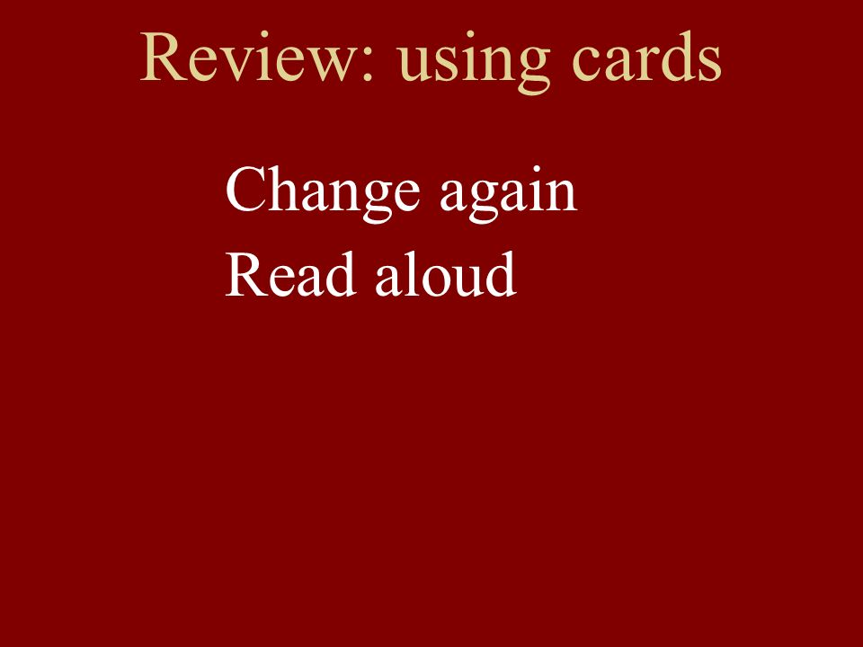 Review: using cards Change again Read aloud